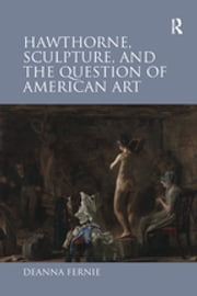 Hawthorne, Sculpture, and the Question of American Art ebook by Deanna Fernie