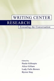 Writing Center Research - Extending the Conversation ebook by Paula Gillespie,Alice Gillam,Lady Falls Brown,Byron Stay