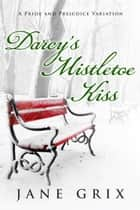 Darcy's Mistletoe Kiss: A Pride and Prejudice Variation ebook by Jane Grix