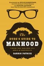 The Dude's Guide to Manhood - Finding True Manliness in a World of Counterfeits ebook by Darrin Patrick