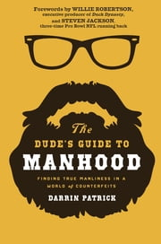The Dude's Guide to Manhood - Finding True Manliness in a World of Counterfeits ebook by Darrin Patrick,Willie Robertson,Steven Jackson