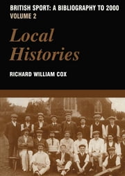 British Sport - A Bibliography to 2000 - Volume 2: Local Histories ebook by Richard Cox