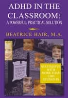 Adhd in the Classroom: a Powerful, Practical Solution eBook by Beatrice Hair, Beatrice Hair  M.A.