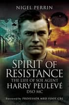 Spirit of Resistance - The Life of SOE Agent Harry Peulevé, DSO MC ebook by Nigel Perrin, M. R. D. Foot