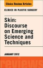 Skin: Discourse on Emerging Science and Techniques, An Issue of Clinics in Plastic Surgery ebook by Richard E. Baxter