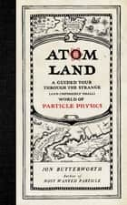 Atom Land - A Guided Tour Through the Strange (and Impossibly Small) World of Particle Physics ebook by Jon Butterworth