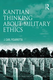 Kantian Thinking about Military Ethics ebook by J. Carl Ficarrotta