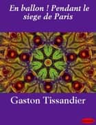 En ballon ! Pendant le siege de Paris ebook by Gaston Tissandier