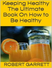 Keeping Healthy: The Ultimate Book On How to Be Healthy ebook by Robert Garrett