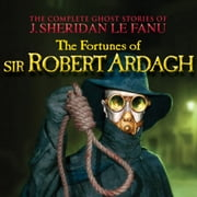 The Fortunes of Sir Robert Ardagh - The Complete Ghost Stories of J. Sheridan Le Fanu, Vol. 4 of 30 (Unabridged) audiobook by J. Sheridan Le Fanu