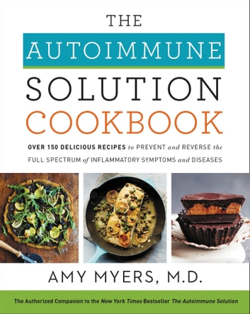 The Autoimmune Solution Cookbook - Over 150 Delicious Recipes to Prevent and Reverse the Full Spectrum of Inflammatory Symptoms and Diseases ebook by Amy Myers M.D.