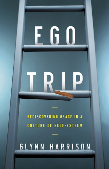Ego Trip - Rediscovering Grace in a Culture of Self-Esteem ebook by Glynn Harrison