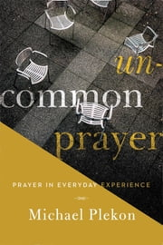 Uncommon Prayer - Prayer in Everyday Experience ebook by Michael Plekon