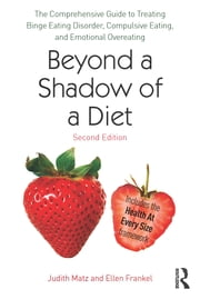 Beyond a Shadow of a Diet - The Comprehensive Guide to Treating Binge Eating Disorder, Compulsive Eating, and Emotional Overeating ebook by Judith Matz,Ellen Frankel