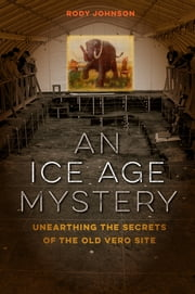 An Ice Age Mystery - Unearthing the Secrets of the Old Vero Site ebook by Rody L. Johnson