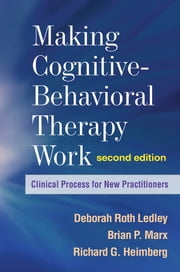 Making Cognitive-Behavioral Therapy Work, Second Edition - Clinical Process for New Practitioners ebook by Deborah Roth Ledley, PhD,Brian P. Marx, PhD,Richard G. Heimberg, PhD