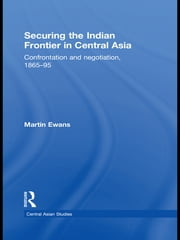 Securing the Indian Frontier in Central Asia - Confrontation and Negotiation, 1865-1895 ebook by Martin Ewans