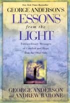 George Anderson's Lessons from the Light - Extraordinary Messages of Comfort and Hope from the Other Side ebook by George Anderson