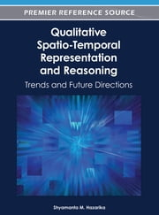 Qualitative Spatio-Temporal Representation and Reasoning - Trends and Future Directions ebook by Shyamanta M. Hazarika