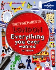Not For Parents London - Everything You Ever Wanted to Know ebook by Lonely Planet