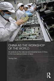 China as the Workshop of the World - An Analysis at the National and Industrial Level of China in the International Division of Labor ebook by Yuning Gao