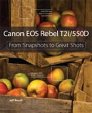 Canon EOS Rebel T2i / 550D: From Snapshots to Great Shots - From Snapshots to Great Shots ebook by Jeff Revell