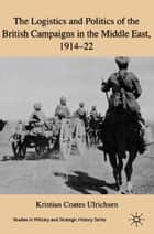 The Logistics and Politics of the British Campaigns in the Middle East, 1914-22 ebook by Kristian Coates Ulrichsen