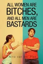 All Women Are Bitches, and All Men Are Bastards ebook by Nina van der Plas