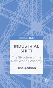 Industrial Shift - The Structure of the New World Economy ebook by Joe Atikian