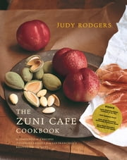 The Zuni Cafe Cookbook: A Compendium of Recipes and Cooking Lessons from San Francisco's Beloved Restaurant - A Compendium of Recipes and Cooking Lessons from San Francisco's Beloved Restaurant ebook by Judy Rodgers