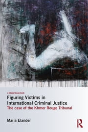 Figuring Victims in International Criminal Justice - The case of the Khmer Rouge Tribunal ebook by Maria Elander