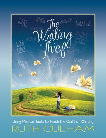 The Writing Thief - Using Mentor Texts to Teach the Craft of Writing ebook by Ruth Culham