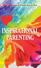 Inspirational Parenting - Stories and Strategies for Parenting From the Heart ebook by Kate Miller
