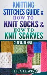 "3 Book Bundle: ""Knitting Stitches Guide"" & ""How to Knit Socks"" & ""How to Knit Scarves"" - Learn How to Knit, #7 ebook by Lisa Lewis"