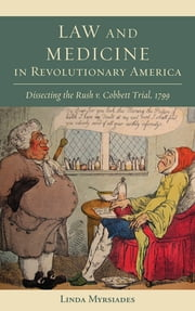 Law and Medicine in Revolutionary America - Dissecting the Rush v. Cobbett Trial, 1799 ebook by Linda Myrsiades