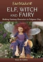 Elf, Witch and Fairy - Making Fantasy Characters in Polymer Clay ebook by Dawn M. Schiller