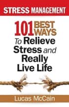 Stress Management: 101 Best Ways to Relieve Stress and Really Live Life 電子書 by Lucas McCain
