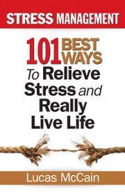 Stress Management: 101 Best Ways to Relieve Stress and Really Live Life ebook by Lucas McCain
