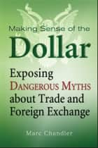 Making Sense of the Dollar - Exposing Dangerous Myths about Trade and Foreign Exchange ebook by Marc Chandler