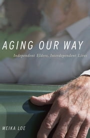 Aging Our Way: Independent Elders, Interdependent Lives ebook by Meika Loe