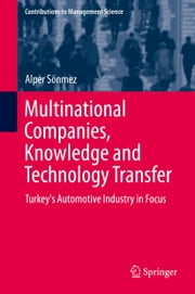 Multinational Companies, Knowledge and Technology Transfer - Turkey's Automotive Industry in Focus ebook by Alper Sönmez