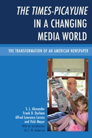 The Times-Picayune in a Changing Media World - The Transformation of an American Newspaper ebook by S. L. Alexander,Frank D. Durham,Alfred Lawrence Lorenz,Vicki Mayer,C. W. Anderson
