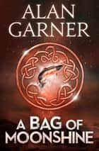 A Bag Of Moonshine ebook by Alan Garner