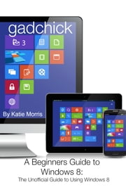 A Beginners Guide to Windows 8 - The Unofficial Guide to Using Windows 8 ebook by Katie Morris