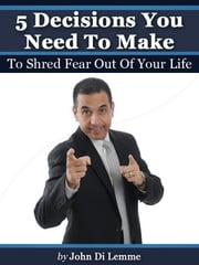 '5' Decisions You Need to Make to Shred Fear Out of Your Life ebook by John Di Lemme