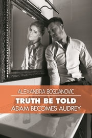 Truth Be Told - Adam Becomes Audrey ebook by Alexandra Bogdanovic