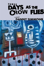 Three Days As the Crow Flies - A Novel ebook by Danny Simmons