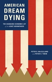 American Dream Dying - The Changing Economic Lot of the Least Advantaged ebook by Peter D. McClelland,Peter Tobin