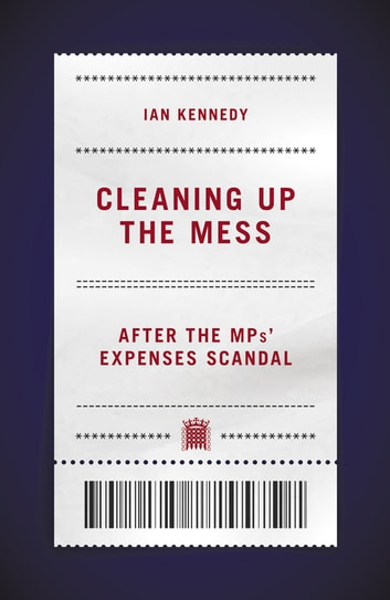 Cleaning Up the Mess - After the MPs' Expenses Scandal ebook by Ian Kennedy