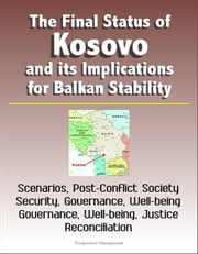 The Final Status of Kosovo and its Implications for Balkan Stability: Scenarios, Post-Conflict Society, Security, Governance, Well-being, Justice and Reconciliation ebook by Progressive Management